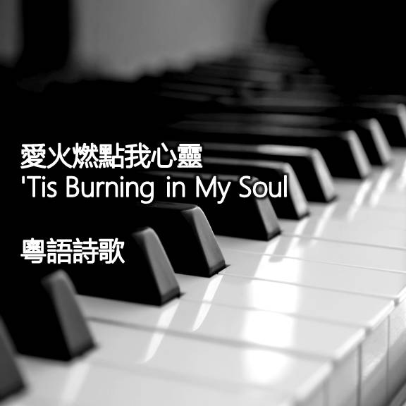 愛火燃點我心靈 'Tis Burning in My Soul 【粵語】