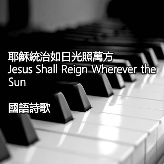 耶穌統治如日光照萬方 (國語) Jesus Shall Reign Wherever The Sun
