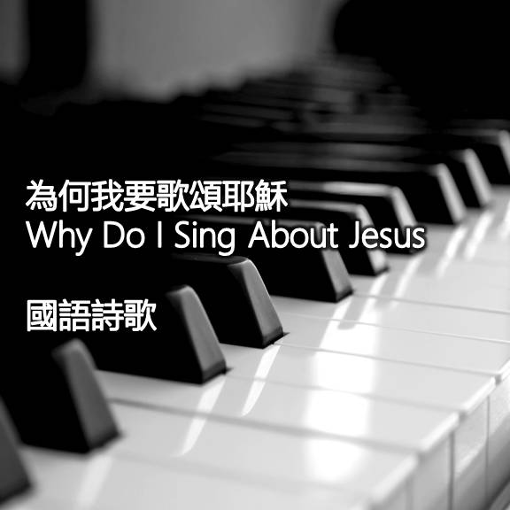 為何我要歌頌耶穌 Why Do I Sing About Jesus 【國語】